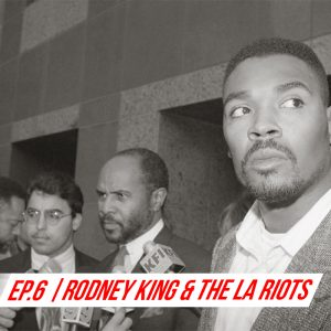 EP 6 Rodney King and the LA Riots